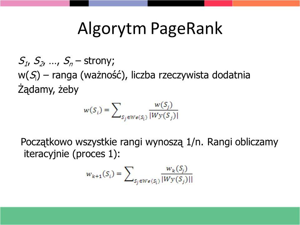 Algorytm PageRank S 1, S 2, …, S n – strony; w(S i ) – ranga (ważność), liczba rzeczywista dodatnia Żądamy, żeby Początkowo wszystkie rangi wynoszą 1/
