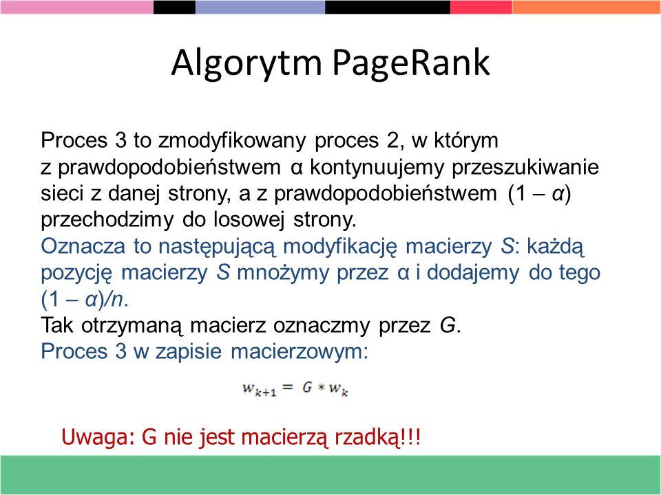 Algorytm PageRank Proces 3 to zmodyfikowany proces 2, w którym z prawdopodobieństwem α kontynuujemy przeszukiwanie sieci z danej strony, a z prawdopod