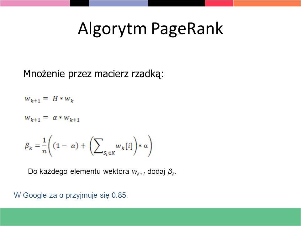 Algorytm PageRank Mnożenie przez macierz rzadką: Do każdego elementu wektora w k+1 dodaj β k. W Google za α przyjmuje się 0.85.
