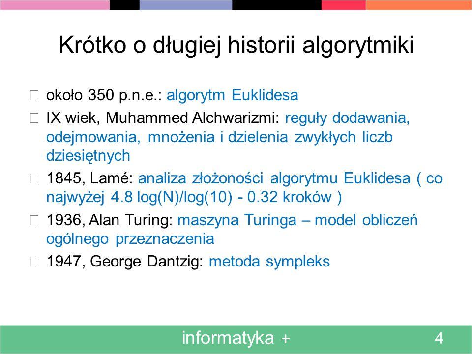 Krótko o długiej historii algorytmiki około 350 p.n.e.: algorytm Euklidesa IX wiek, Muhammed Alchwarizmi: reguły dodawania, odejmowania, mnożenia i dz