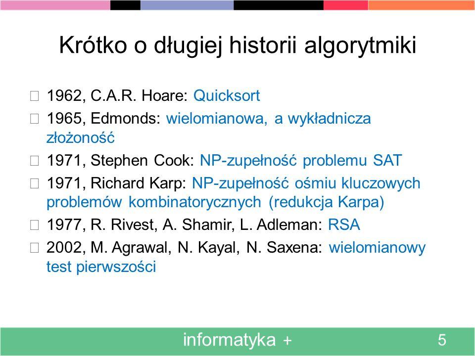 Krótko o długiej historii algorytmiki 1962, C.A.R. Hoare: Quicksort 1965, Edmonds: wielomianowa, a wykładnicza złożoność 1971, Stephen Cook: NP-zupełn
