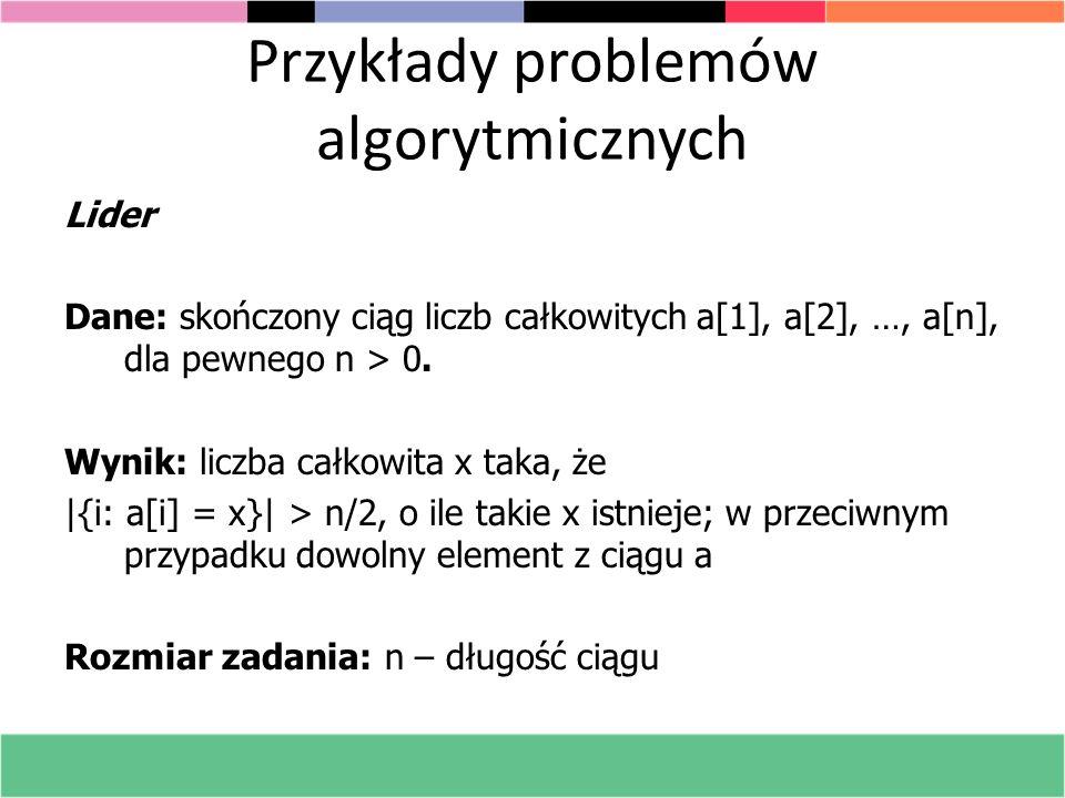 Przykłady problemów algorytmicznych Lider Dane: skończony ciąg liczb całkowitych a[1], a[2], …, a[n], dla pewnego n > 0. Wynik: liczba całkowita x tak