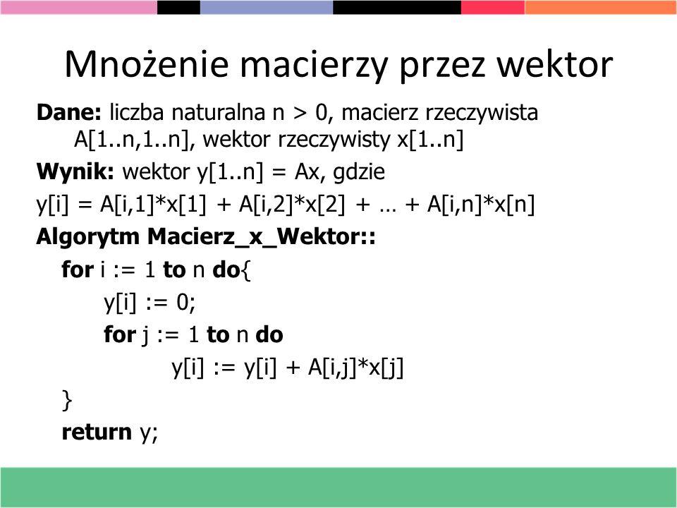 Analiza algorytmu mnożenia macierzy przez wektor Rozmiar zadania: n^2 Złożoność czasowa: Θ(n^2), n^2 mnożeń n = 100 000 000; szybkość komputera 10^8 instrukcji na sekundę; czas obliczeń - 100 000 000 sekund 1600 dni Do zapamiętania macierzy: 8*10^16 bajtów Niech Nz(A) będzie liczbą niezerowych elementów w A.