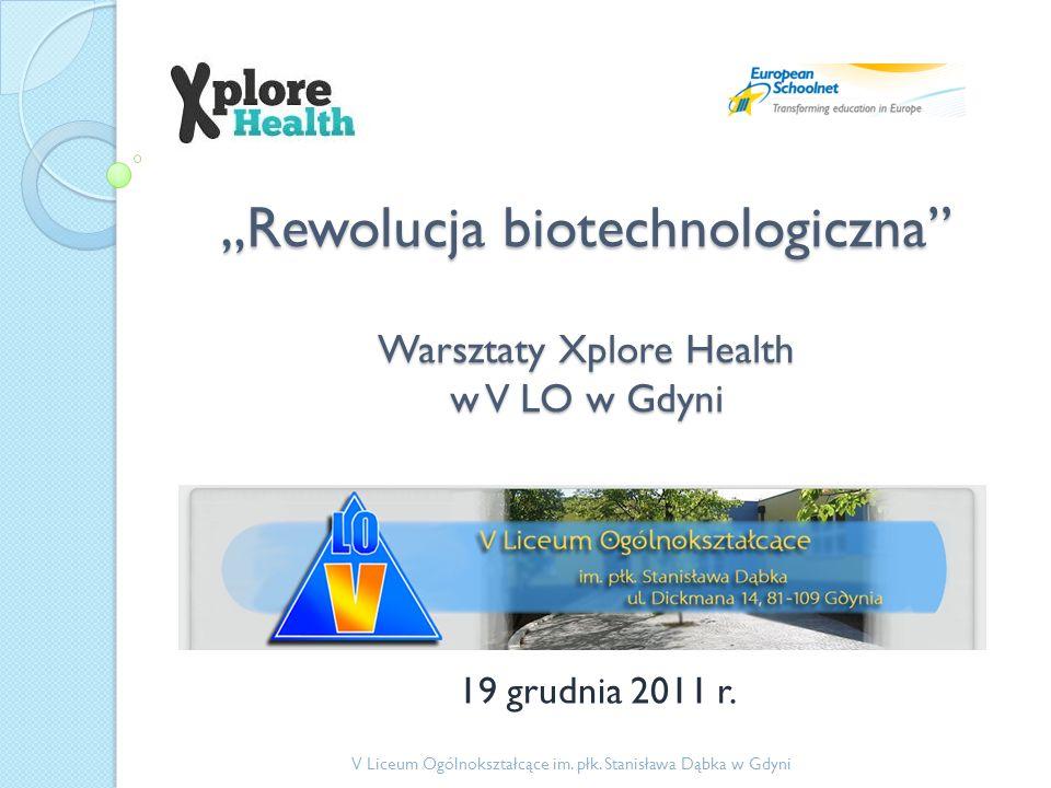 Rewolucja biotechnologiczna Warsztaty Xplore Health w V LO w Gdyni 19 grudnia 2011 r. V Liceum Ogólnokształcące im. płk. Stanisława Dąbka w Gdyni