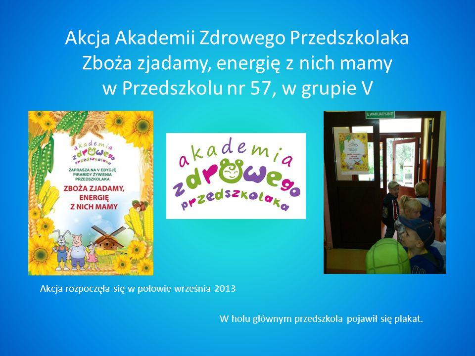 Akcja Akademii Zdrowego Przedszkolaka Zboża zjadamy, energię z nich mamy w Przedszkolu nr 57, w grupie V Akcja rozpoczęła się w połowie września 2013