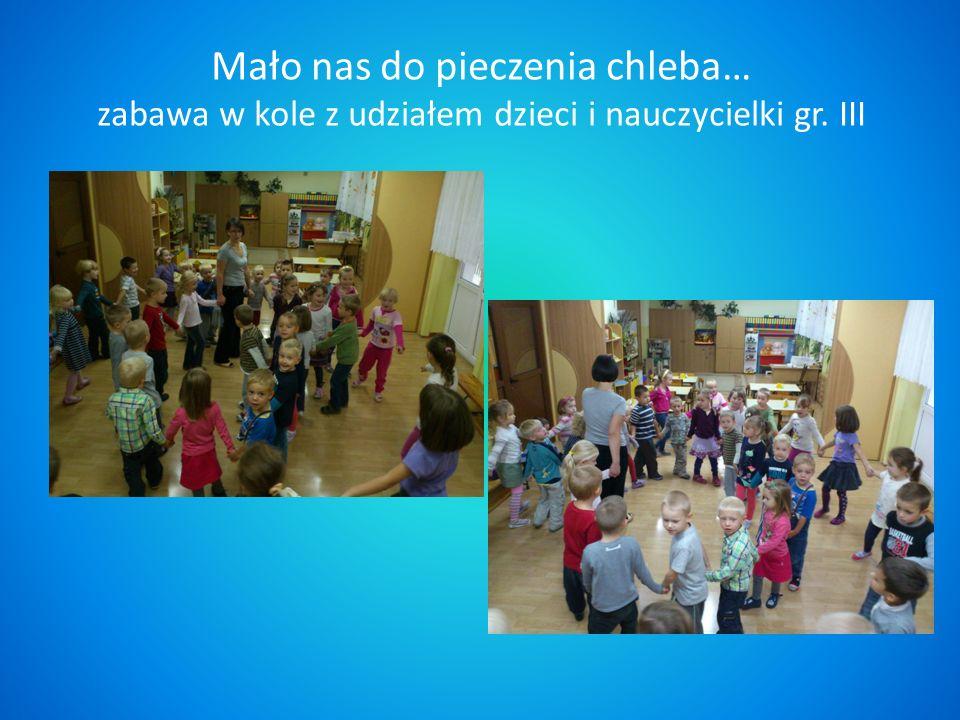 Mało nas do pieczenia chleba… zabawa w kole z udziałem dzieci i nauczycielki gr. III