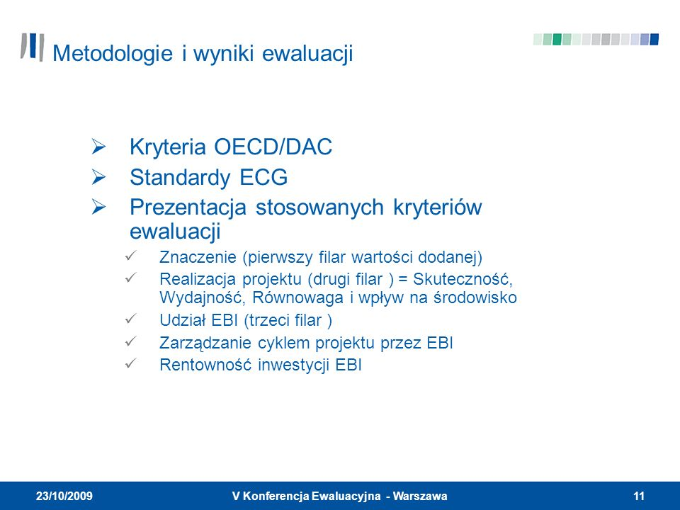11V Konferencja Ewaluacyjna - Warszawa 23/10/2009 Kryteria OECD/DAC Standardy ECG Prezentacja stosowanych kryteriów ewaluacji Znaczenie (pierwszy filar wartości dodanej) Realizacja projektu (drugi filar ) = Skuteczność, Wydajność, Równowaga i wpływ na środowisko Udział EBI (trzeci filar ) Zarządzanie cyklem projektu przez EBI Rentowność inwestycji EBI Metodologie i wyniki ewaluacji