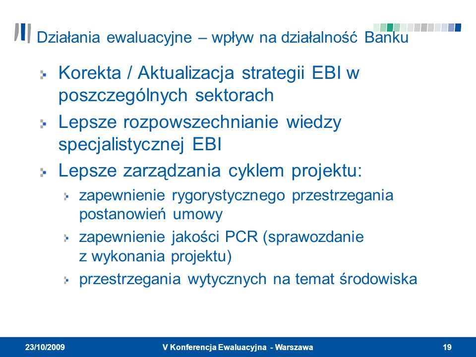 19V Konferencja Ewaluacyjna - Warszawa 23/10/2009 Działania ewaluacyjne – wpływ na działalność Banku Korekta / Aktualizacja strategii EBI w poszczególnych sektorach Lepsze rozpowszechnianie wiedzy specjalistycznej EBI Lepsze zarządzania cyklem projektu: zapewnienie rygorystycznego przestrzegania postanowień umowy zapewnienie jakości PCR (sprawozdanie z wykonania projektu) przestrzegania wytycznych na temat środowiska