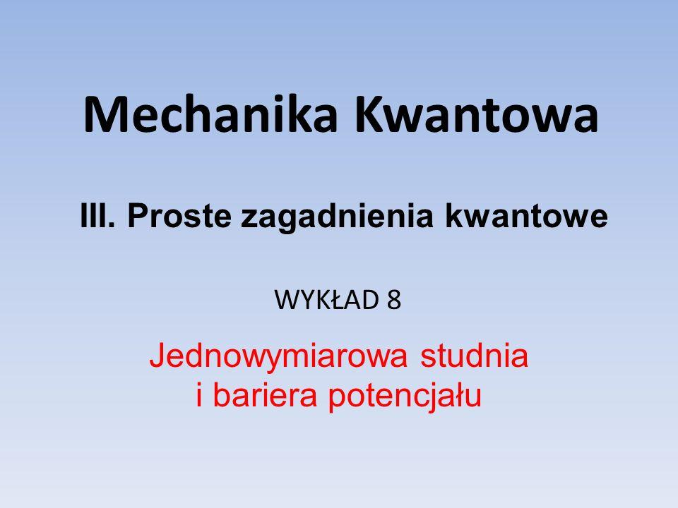 Mechanika Kwantowa WYKŁAD 8 Jednowymiarowa studnia i bariera potencjału III.