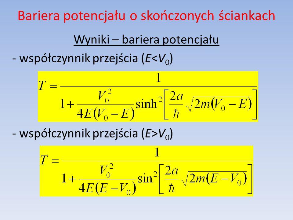 Bariera potencjału o skończonych ściankach Wyniki – bariera potencjału - współczynnik przejścia (E<V 0 ) - współczynnik przejścia (E>V 0 )