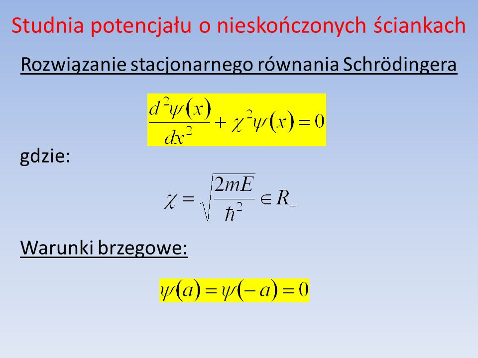 Studnia potencjału o nieskończonych ściankach Rozwiązanie stacjonarnego równania Schrödingera gdzie: Warunki brzegowe: