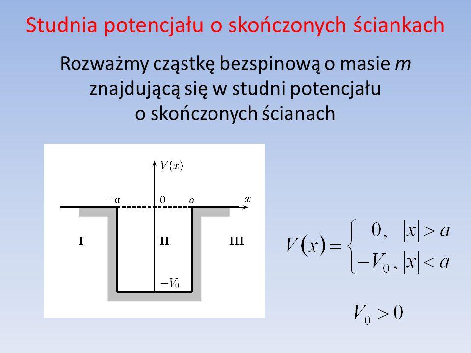 Studnia potencjału o skończonych ściankach Własności funkcji falowej związanej z cząstką: w przypadku energii cząstki w studni będą występować stany związane, w przypadku energii cząstki będziemy mieć stany rozproszeniowe.