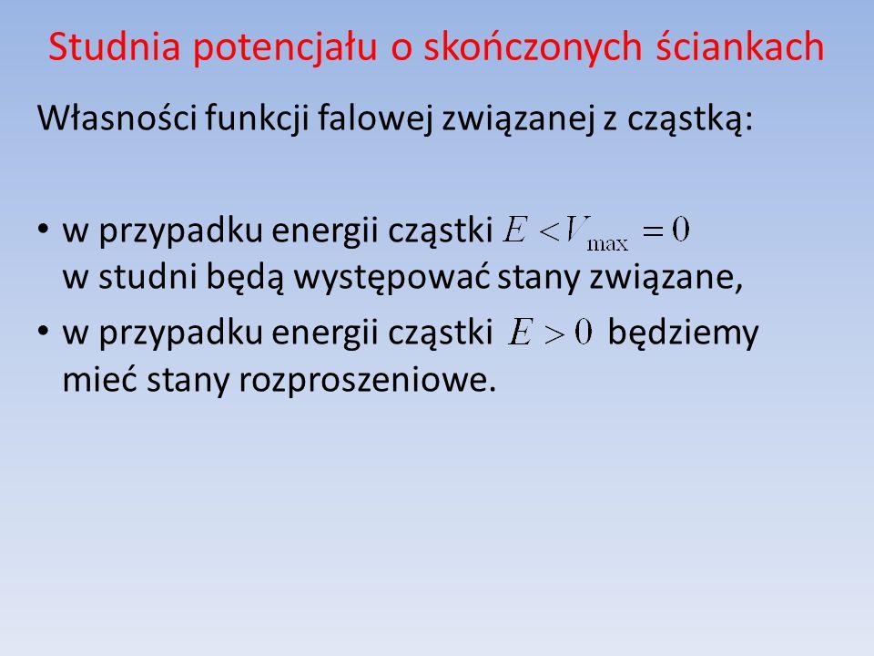 Studnia potencjału o skończonych ściankach Własności funkcji falowej związanej z cząstką: w przypadku energii cząstki w studni będą występować stany z