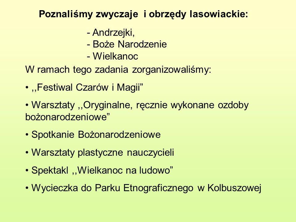 Poznaliśmy zwyczaje i obrzędy lasowiackie: - Andrzejki, - Boże Narodzenie - Wielkanoc W ramach tego zadania zorganizowaliśmy:,,Festiwal Czarów i Magii