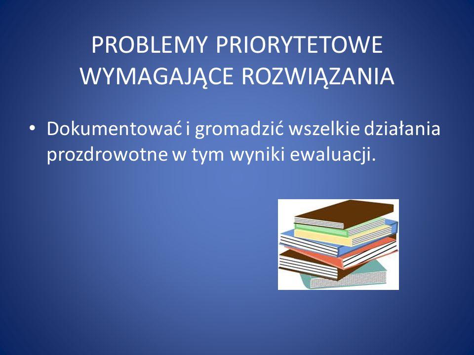 PROBLEMY PRIORYTETOWE WYMAGAJĄCE ROZWIĄZANIA Dokumentować i gromadzić wszelkie działania prozdrowotne w tym wyniki ewaluacji.