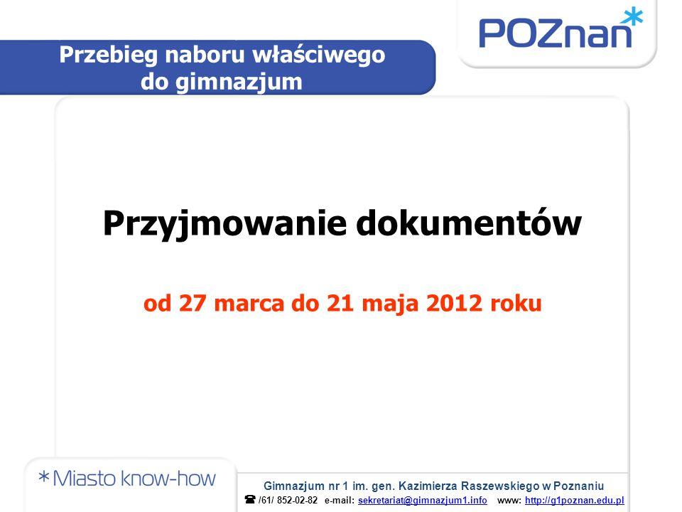 Przyjmowanie dokumentów od 27 marca do 21 maja 2012 roku Przebieg naboru właściwego do gimnazjum Gimnazjum nr 1 im. gen. Kazimierza Raszewskiego w Poz