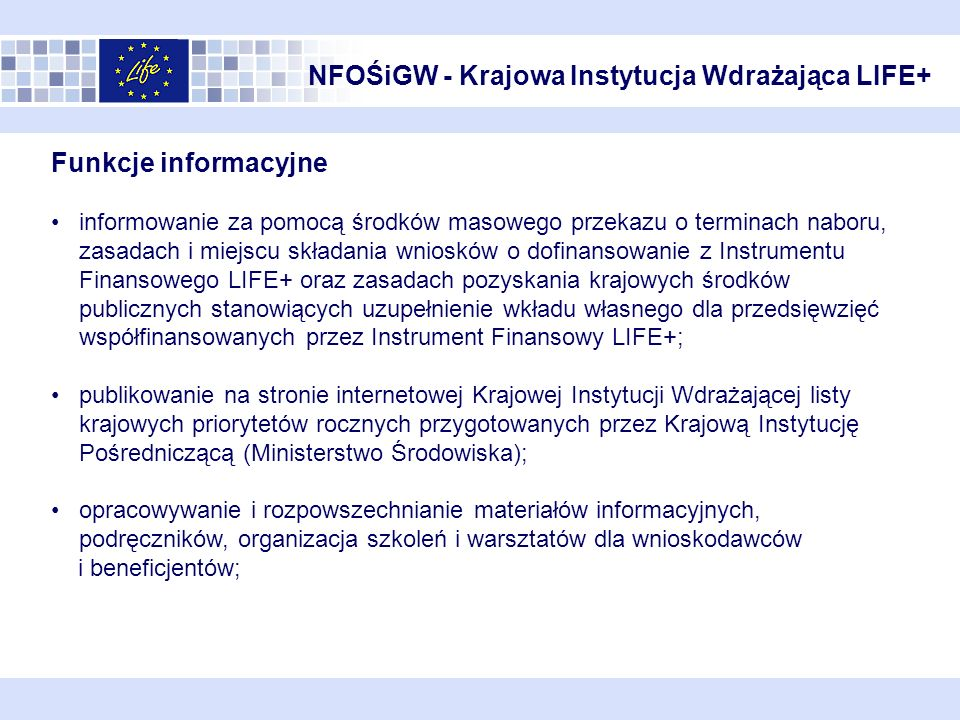 NFOŚiGW - Krajowa Instytucja Wdrażająca LIFE+ Funkcje koordynacyjne bieżąca współpraca z potencjalnymi wnioskodawcami LIFE+, w tym konsultacje przy przygotowywaniu wniosków do LIFE+; przyjmowanie i ocena kompletności wniosków do LIFE+ (ocena formalna) niezwłoczne informowanie Wnioskodawców o możliwości ich uzupełnienia; przekazywanie wszystkich otrzymanych wniosków LIFE+ do Komisji Europejskiej w terminie określonym w ogłoszeniu KE o corocznym naborze wniosków; udział w organizowanych przez Komisję Europejską posiedzeniach Komitetu Sterującego LIFE+, Grupach Roboczych i innych spotkaniach dotyczących LIFE+; w przypadku ryzyka przekroczenia przewidzianej rocznej alokacji krajowej, przygotowywanie komentarzy do wniosków LIFE+ oraz przedkładanie ww.