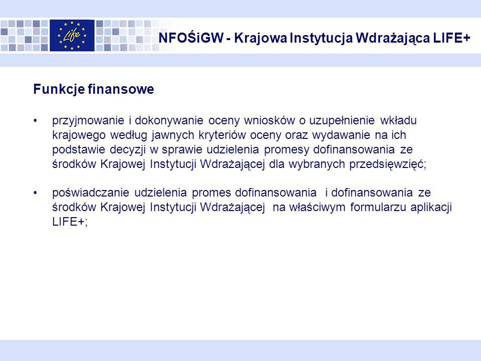 NFOŚiGW - Krajowa Instytucja Wdrażająca LIFE+ Funkcje finansowe przyjmowanie i dokonywanie oceny wniosków o uzupełnienie wkładu krajowego według jawnych kryteriów oceny oraz wydawanie na ich podstawie decyzji w sprawie udzielenia promesy dofinansowania ze środków Krajowej Instytucji Wdrażającej dla wybranych przedsięwzięć; poświadczanie udzielenia promes dofinansowania i dofinansowania ze środków Krajowej Instytucji Wdrażającej na właściwym formularzu aplikacji LIFE+;