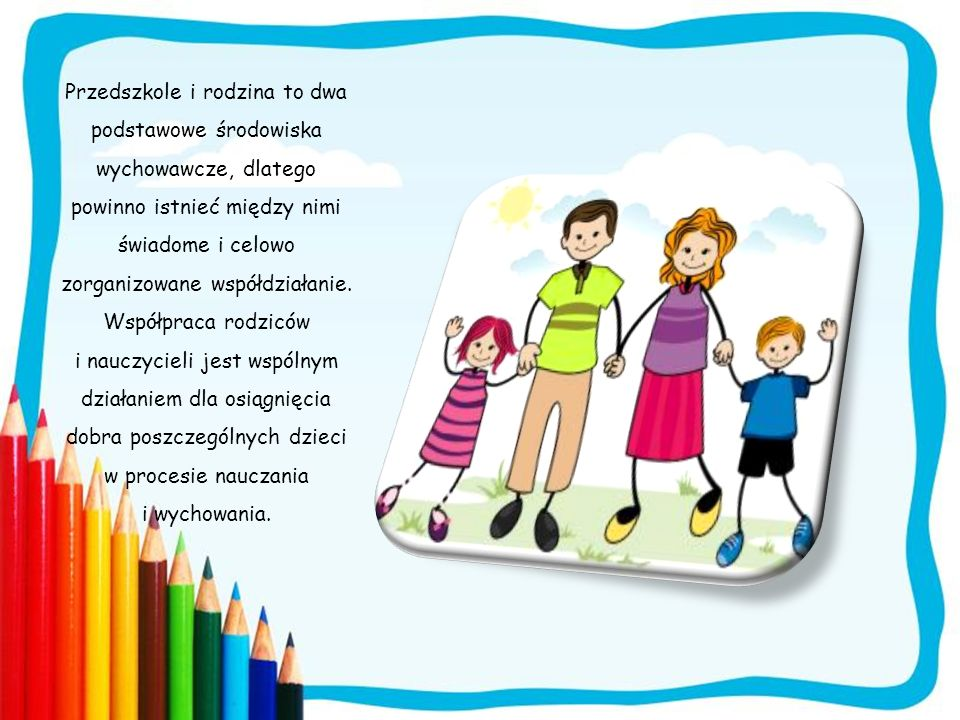 Przedszkole i rodzina to dwa podstawowe środowiska wychowawcze, dlatego powinno istnieć między nimi świadome i celowo zorganizowane współdziałanie. Ws