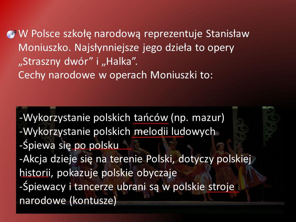 W Polsce szkołę narodową reprezentuje Stanisław Moniuszko. Najsłynniejsze jego dzieła to opery Straszny dwór i Halka. Cechy narodowe w operach Moniusz