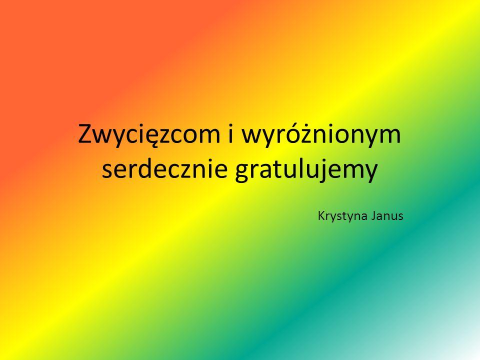 Zwycięzcom i wyróżnionym serdecznie gratulujemy Krystyna Janus