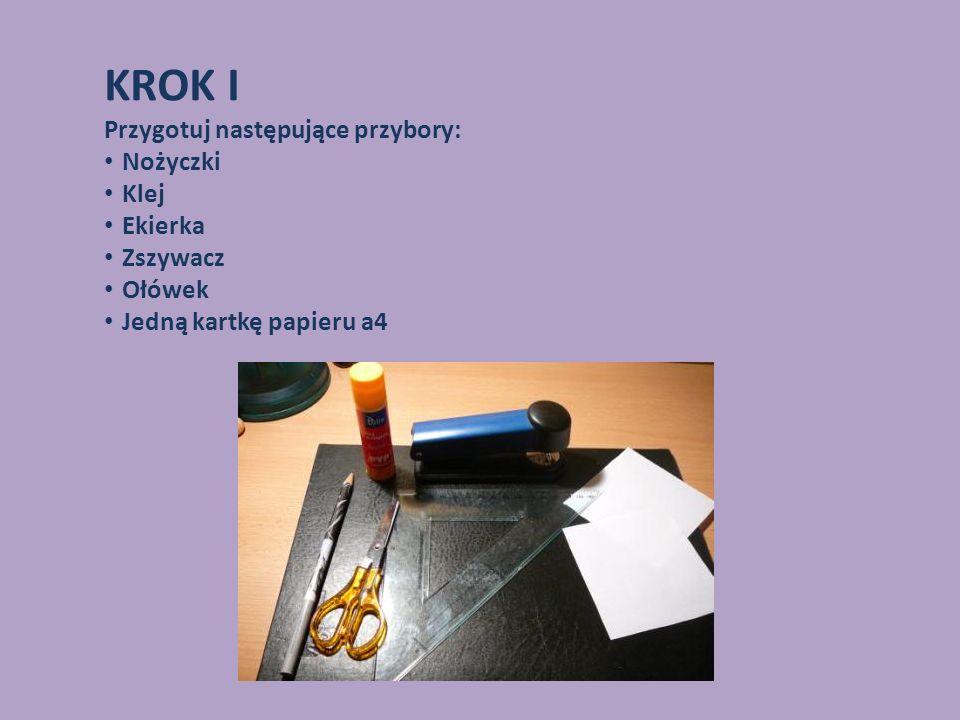 KROK I Przygotuj następujące przybory: Nożyczki Klej Ekierka Zszywacz Ołówek Jedną kartkę papieru a4