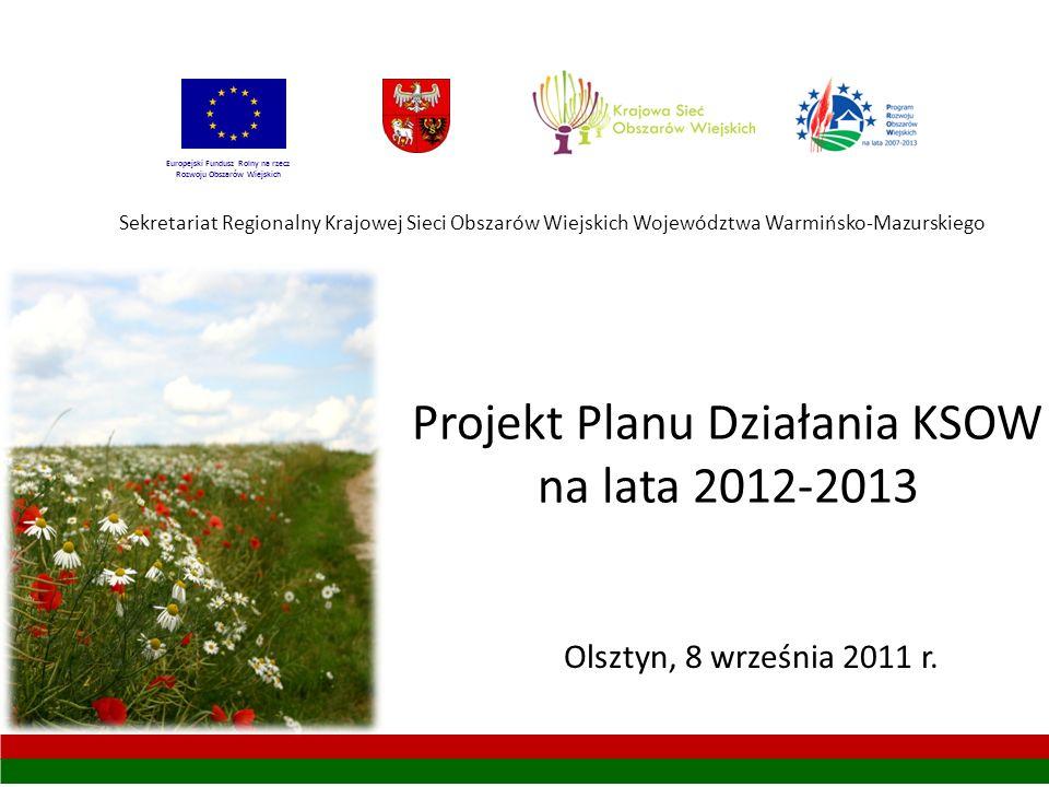 Projekt Planu Działania KSOW na lata 2012-2013 Sekretariat Regionalny Krajowej Sieci Obszarów Wiejskich Województwa Warmińsko-Mazurskiego Olsztyn, 8 września 2011 r.