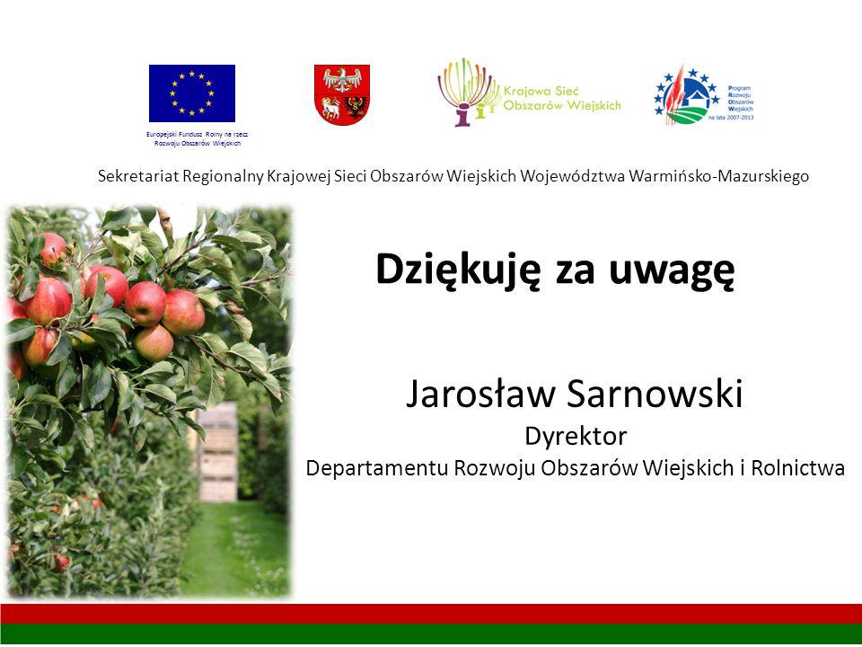 Sekretariat Regionalny Krajowej Sieci Obszarów Wiejskich Województwa Warmińsko-Mazurskiego Europejski Fundusz Rolny na rzecz Rozwoju Obszarów Wiejskich Jarosław Sarnowski Dyrektor Departamentu Rozwoju Obszarów Wiejskich i Rolnictwa Dziękuję za uwagę