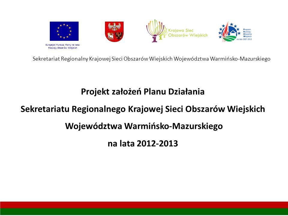 Sekretariat Regionalny Krajowej Sieci Obszarów Wiejskich Województwa Warmińsko-Mazurskiego Projekt założeń Planu Działania Sekretariatu Regionalnego Krajowej Sieci Obszarów Wiejskich Województwa Warmińsko-Mazurskiego na lata 2012-2013 Europejski Fundusz Rolny na rzecz Rozwoju Obszarów Wiejskich