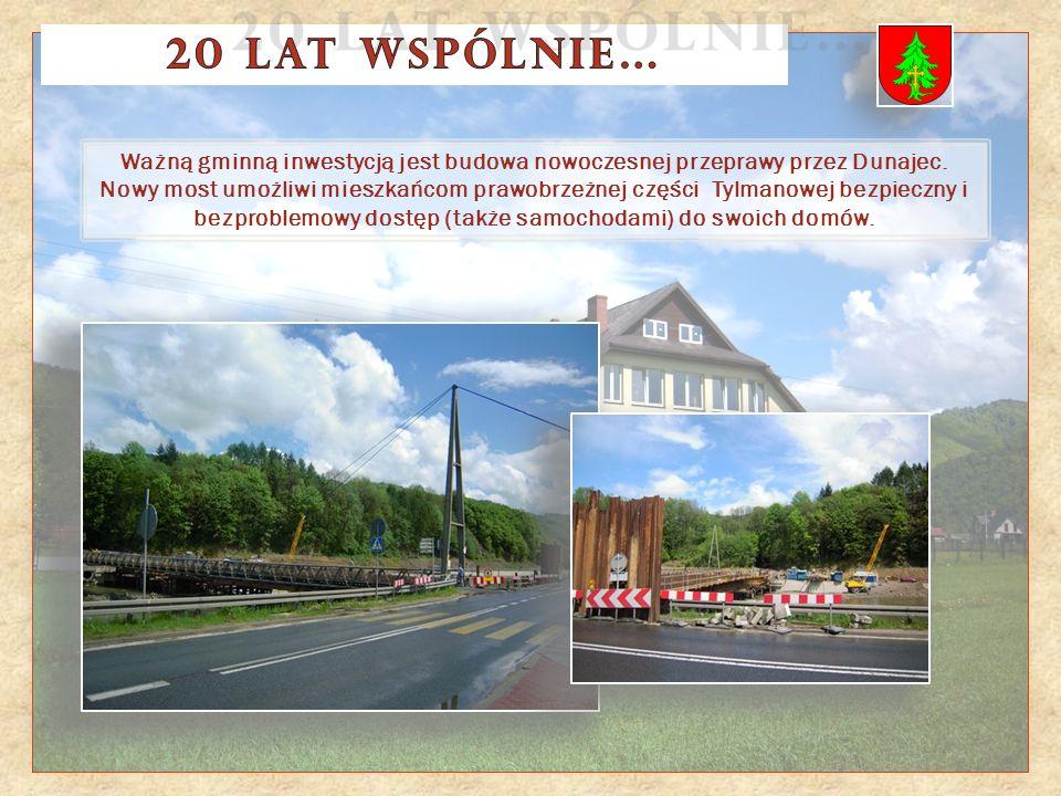 Ważną gminną inwestycją jest budowa nowoczesnej przeprawy przez Dunajec. Nowy most umożliwi mieszkańcom prawobrzeżnej części Tylmanowej bezpieczny i b