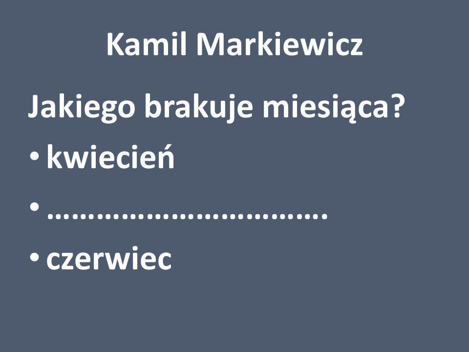 Kamil Markiewicz Jakiego brakuje miesiąca? kwiecień ……………………………. czerwiec