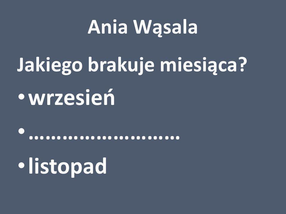 Ania Wąsala Jakiego brakuje miesiąca? wrzesień ……………………… listopad