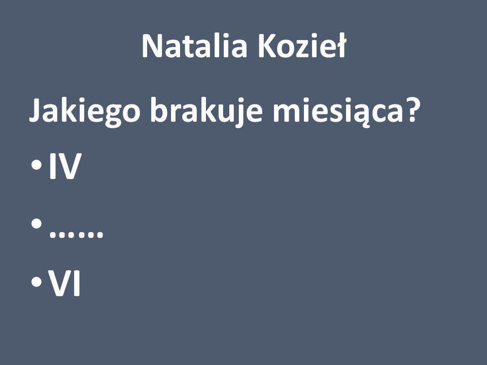 Natalia Kozieł Jakiego brakuje miesiąca? IV …… VI