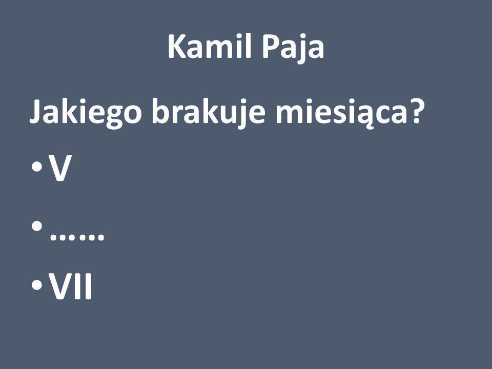 Kamil Paja Jakiego brakuje miesiąca? V …… VII