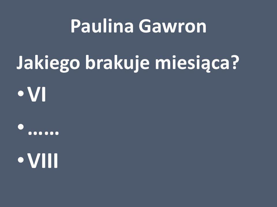 Paulina Gawron Jakiego brakuje miesiąca? VI …… VIII