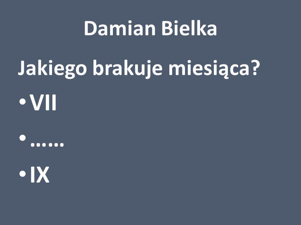 Damian Bielka Jakiego brakuje miesiąca? VII …… IX
