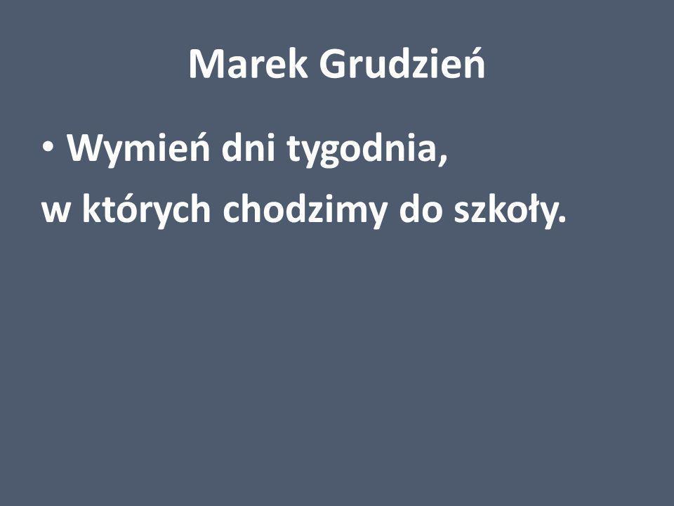 Marek Grudzień Wymień dni tygodnia, w których chodzimy do szkoły.