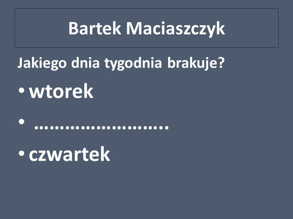 Bartek Maciaszczyk Jakiego dnia tygodnia brakuje? wtorek …………………….. czwartek