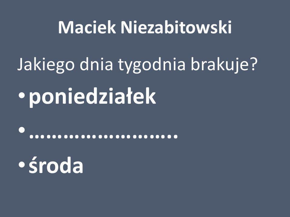 Maciek Niezabitowski Jakiego dnia tygodnia brakuje? poniedziałek …………………….. środa