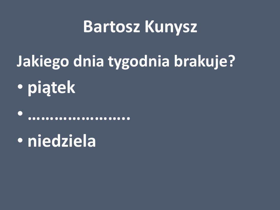 Bartosz Kunysz Jakiego dnia tygodnia brakuje? piątek ………………….. niedziela