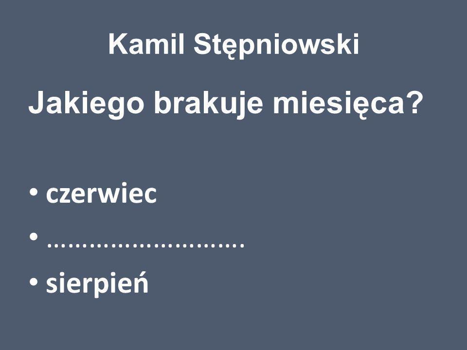 Kamil Stępniowski Jakiego brakuje miesięca? czerwiec ………………………. sierpień