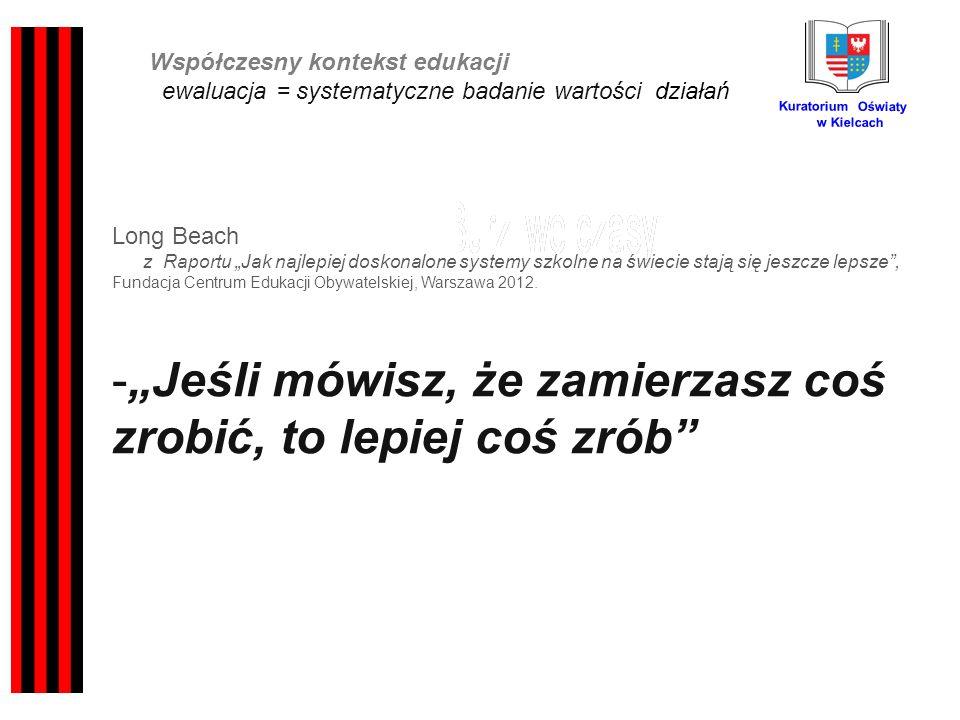 Kuratorium Oświaty w Kielcach Współczesny kontekst edukacji ewaluacja = systematyczne badanie wartości działań Long Beach z Raportu Jak najlepiej doskonalone systemy szkolne na świecie stają się jeszcze lepsze, Fundacja Centrum Edukacji Obywatelskiej, Warszawa 2012.