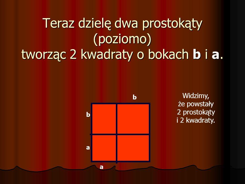 Następnie dzielę kwadrat (pionowo) na dwa prostokąty. Jeden o bokach b+a i a. Drugiego boki wynoszą b+a i b. b a a a b