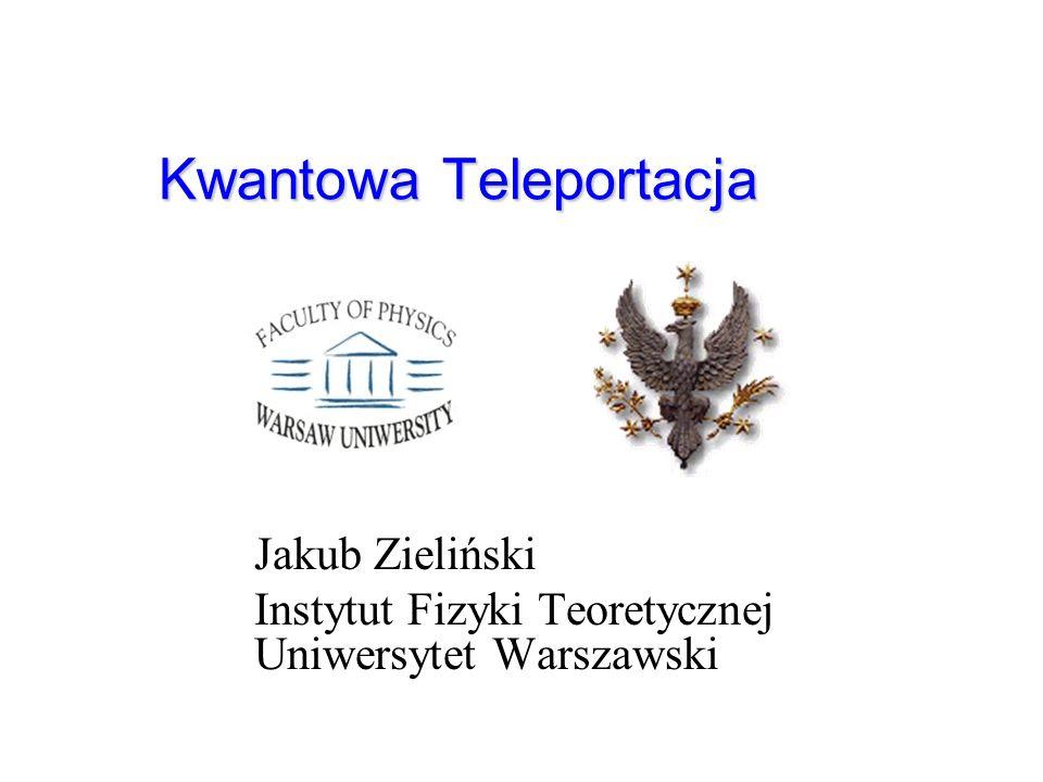 Kwantowa Teleportacja Jakub Zieliński Instytut Fizyki Teoretycznej Uniwersytet Warszawski