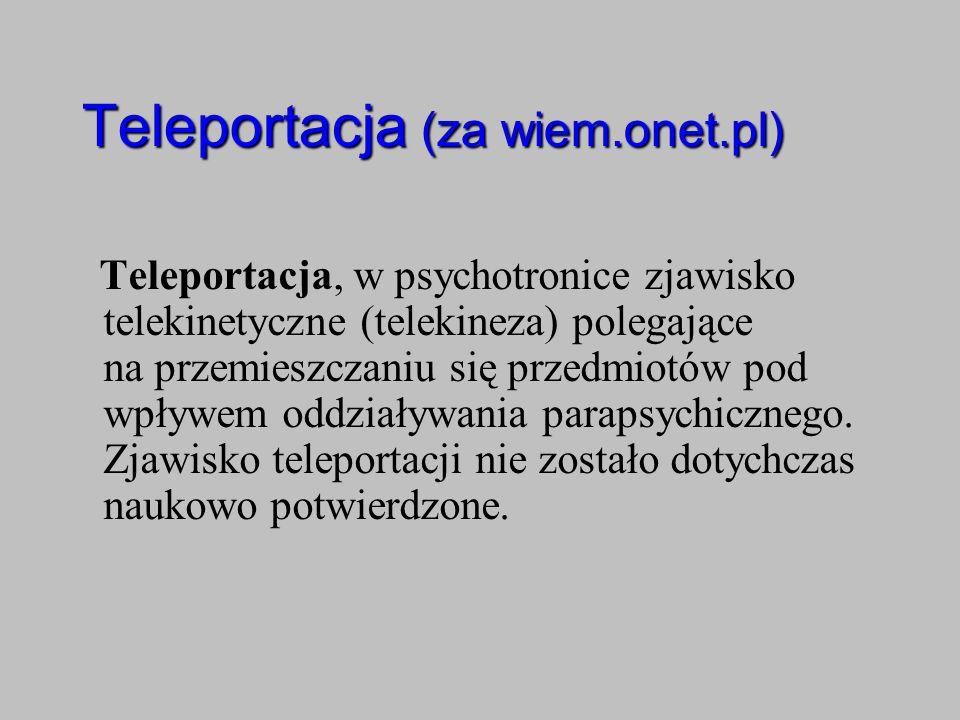 Teleportacja (za wiem.onet.pl) Teleportacja, w psychotronice zjawisko telekinetyczne (telekineza) polegające na przemieszczaniu się przedmiotów pod wp
