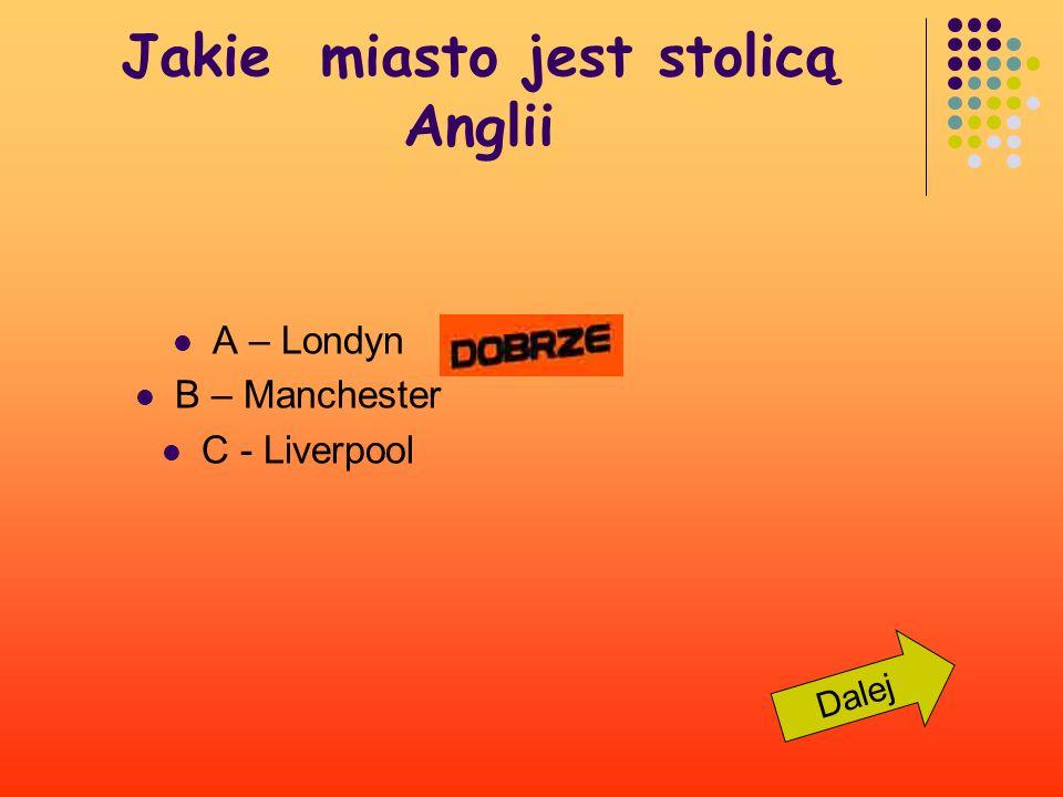 Jakie miasto jest stolicą Anglii ? A – Londyn B – Manchester C - Liverpool