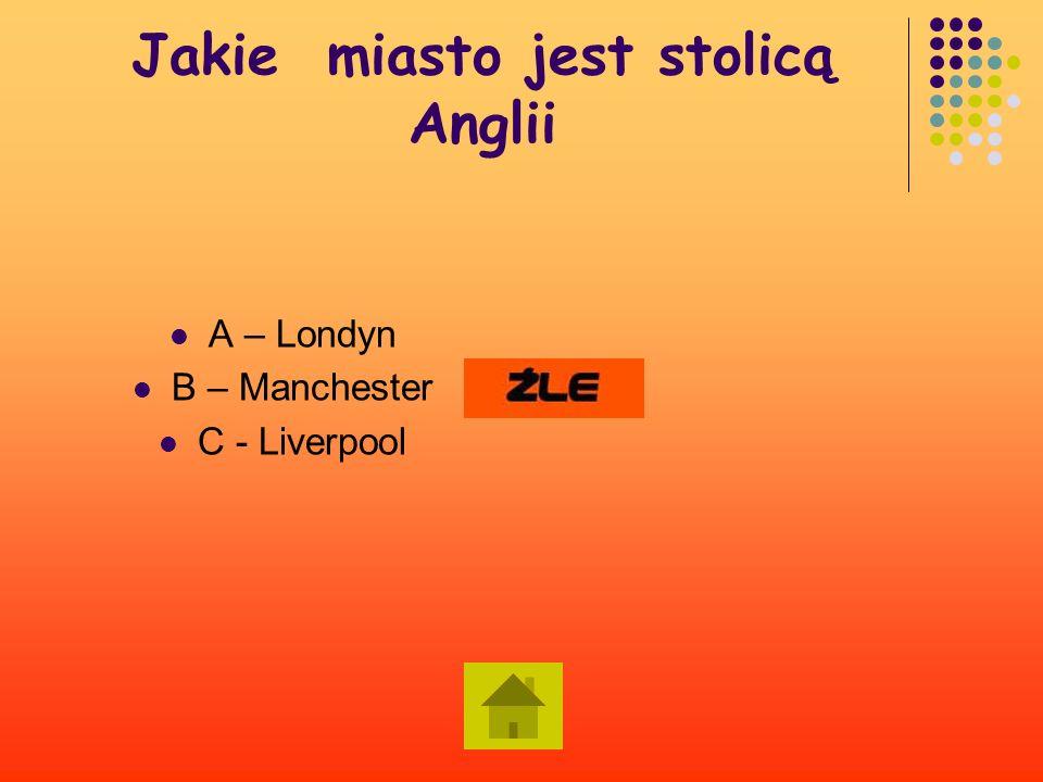 Jakie miasto jest stolicą Anglii A – Londyn B – Manchester C - Liverpool Dalej