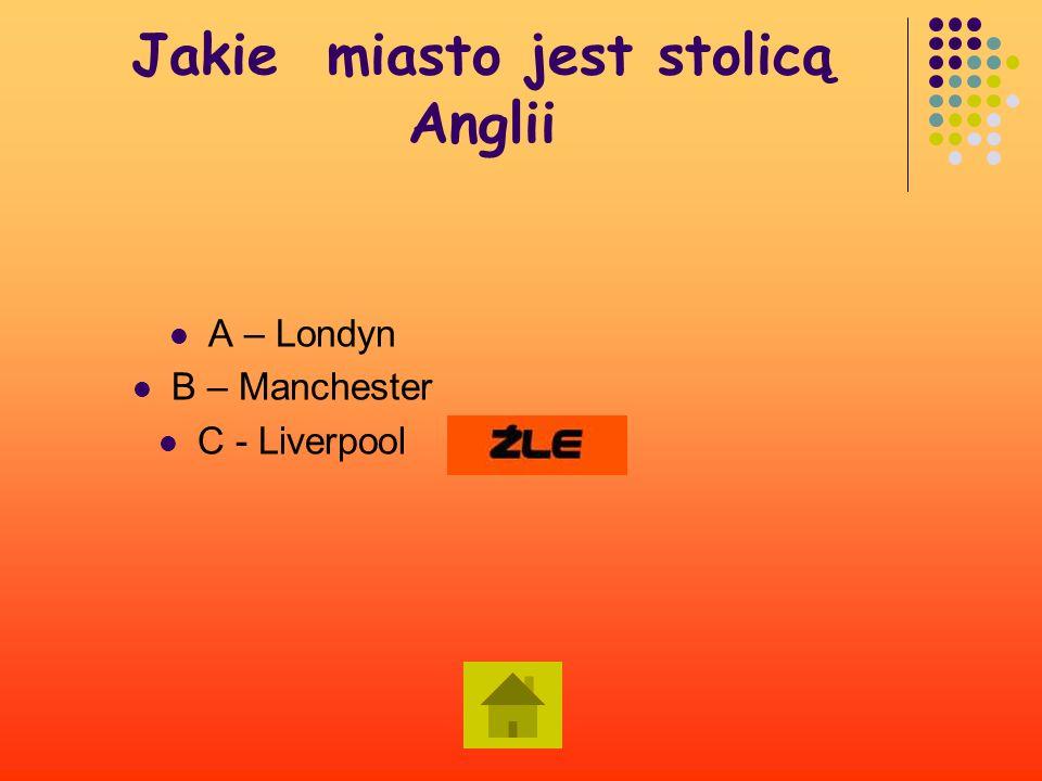 Jakie miasto jest stolicą Anglii A – Londyn B – Manchester C - Liverpool