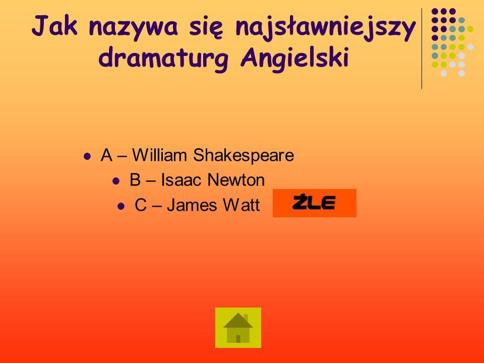 Jak nazywa się najsławniejszy dramaturg Angielski A – William Shakespeare B – Isaac Newton C – James Watt