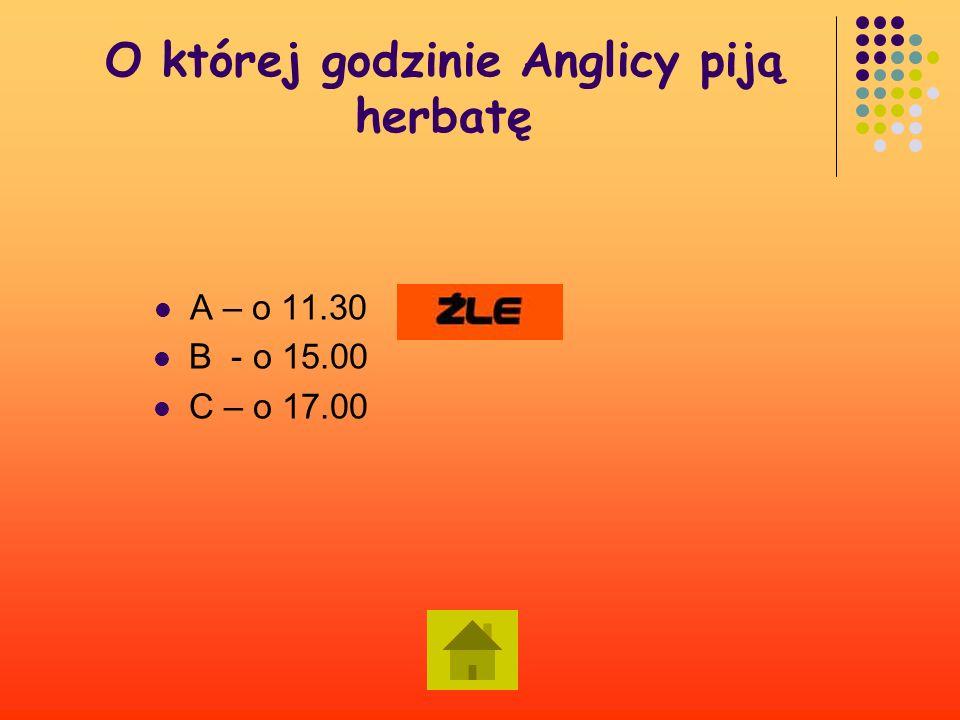 O której godzinie Anglicy piją herbatę A – o 11.30 B - o 15.00 C – o 17.00